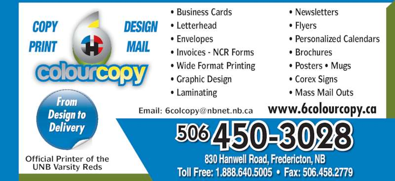 6 Colour Copy (506-450-3028) - Display Ad - ? Business Cards ? Letterhead ? Envelopes ? Invoices - NCR Forms ? Wide Format Printing ? Graphic Design ? Laminating Official Printer of the UNB Varsity Reds ? Newsletters ? Flyers ? Personalized Calendars ? Brochures ? Posters ? Mugs ? Corex Signs ? Mass Mail Outs www.6colourcopy.ca 450-3028506 830 Hanwell Road, Fredericton, NB Toll Free: 1.888.640.5005  ?  Fax: 506.458.2779 From Design to Delivery