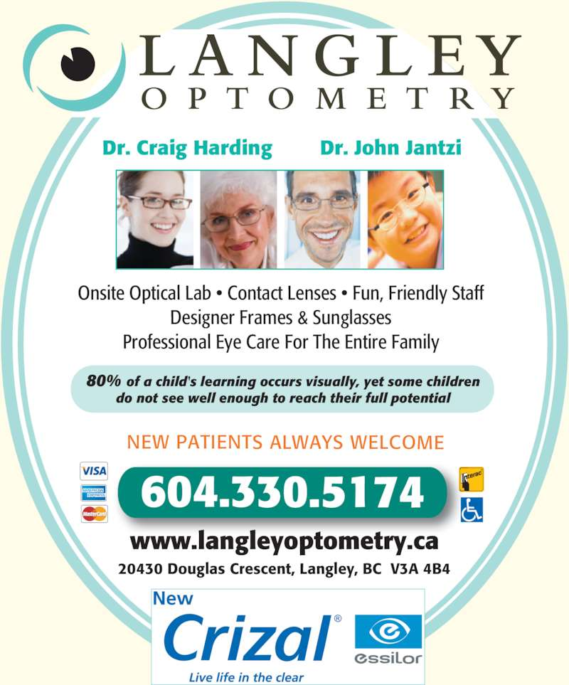 Langley Optometry Clinic (604-534-4312) - Display Ad - NEW PATIENTS ALWAYS WELCOME Onsite Optical Lab ? Contact Lenses ? Fun, Friendly Staff Designer Frames & Sunglasses Professional Eye Care For The Entire Family 80% of a child's learning occurs visually, yet some children do not see well enough to reach their full potential Dr. Craig Harding        Dr. John Jantzi 604.330.5174 www.langleyoptometry.ca 20430 Douglas Crescent, Langley, BC  V3A 4B4