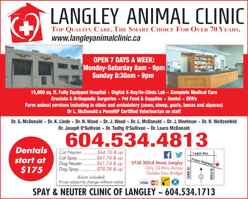 Langley Animal Clinic Ltd (6045344813) - Display Ad - www.langleyanimalclinic.ca SPAY & NEUTER CLINIC OF LANGLEY ~ 604.534.1713 604.534.4813 OPEN 7 DAYS A WEEK: Monday-Saturday 8am - 9pm Sunday 8:30am - 9pm  15,000 sq. ft. Fully Equipped Hospital ~ Digital X-Ray/In-Clinic Lab ~ Complete Medical Care Cruciate & Orthopedic Surgeries ~ Pet Food & Supplies ~ Dental ~ OFA?s Farm animal services including in clinic and ambulatory (cows, sheep, goats, lamas and alpacas) Dr L. McDonald a PennHIP Certified Veterinarian on staff Dr. G. McDonald ~ Dr. K. Linde ~ Dr. N. Wood ~ Dr. J. Wood ~ Dr. L. McDonald ~ Dr. J. Weetman ~ Dr. H. Weitzenfeld Dr. Joseph O'Sullivan ~ Dr. Tadhg O'Sullivan ~ Dr. Laura McDonald 5758 203rd Street, Langley Only 20 Mins Across Golden Ears Bridge! Cat Neuter ...........$44.10 & up Cat Spay..............$61.74 & up Dog Neuter ..........$61.74 & up Dog Spay.............$78.28 & up (Exam included) Prices subject to change without notice Dentals start at  $175 TOP QUALITY CARE. THE SMART CHOICE FOR OVER 70 YEARS.