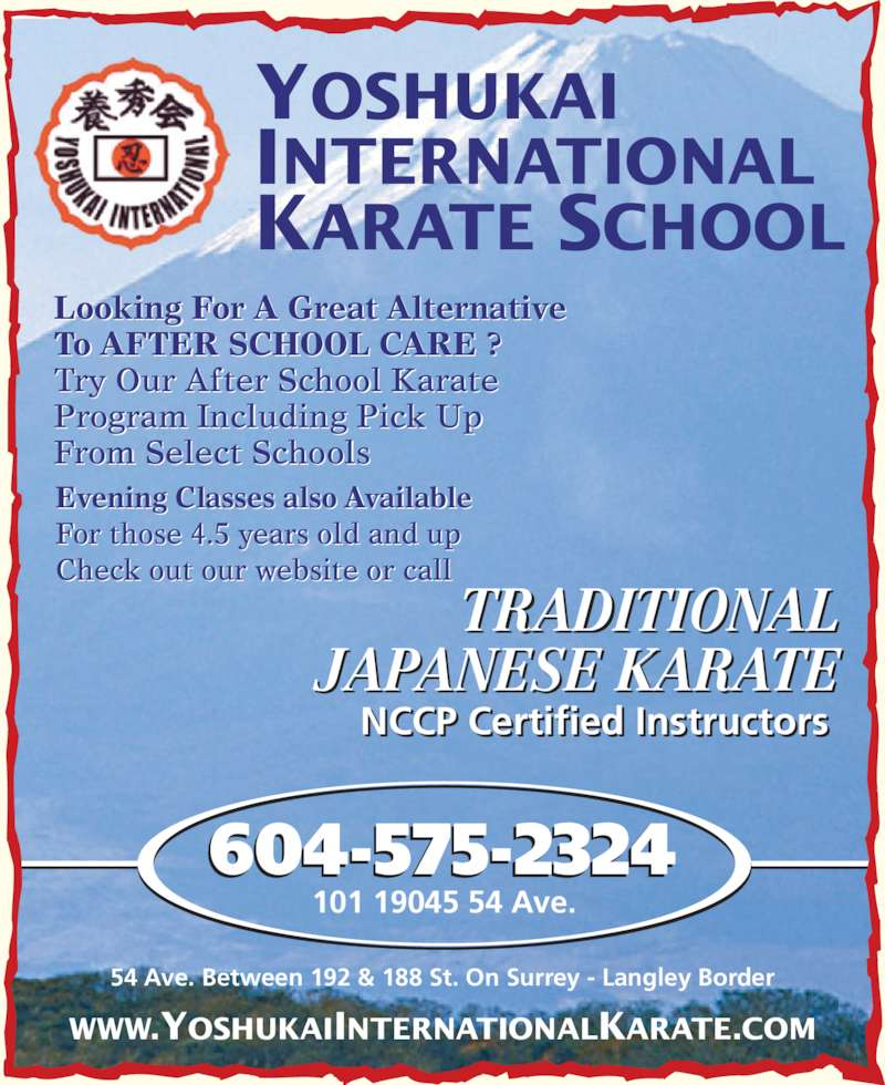 Yoshukai International Karate School (604-575-2324) - Display Ad - To AFTER SCHOOL CARE ? Try Our After School Karate  Program Including Pick Up  From Select Schools 604-575-2324 101 19045 54 Ave. WWW.YOSHUKAIINTERNATIONALKARATE.COM TRADITIONAL JAPANESE KARATE NCCP Certified Instructors 54 Ave. Between 192 & 188 St. On Surrey - Langley Border Looking For A Great Alternative  For those 4.5 years old and up Check out our website or call YOSHUKAI INTERNATIONAL KARATE SCHOOL Evening Classes also Available