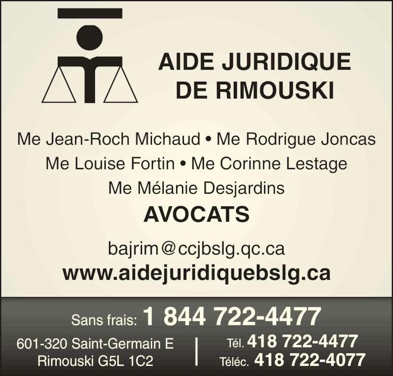 Aide Juridique de Rimouski (4187224477) - Annonce illustrée======= - 601-320 Saint-Germain E T?l. 418 722-4477 T?l?c. 418 722-4077 Sans frais: 1 844 722-4477 Me Jean-Roch Michaud ? Me Rodrigue Joncas Me Louise Fortin ? Me Corinne Lestage Me M?lanie Desjardins AVOCATS www.aidejuridiquebslg.ca AIDE JURIDIQUE Rimouski G5L 1C2 DE RIMOUSKI