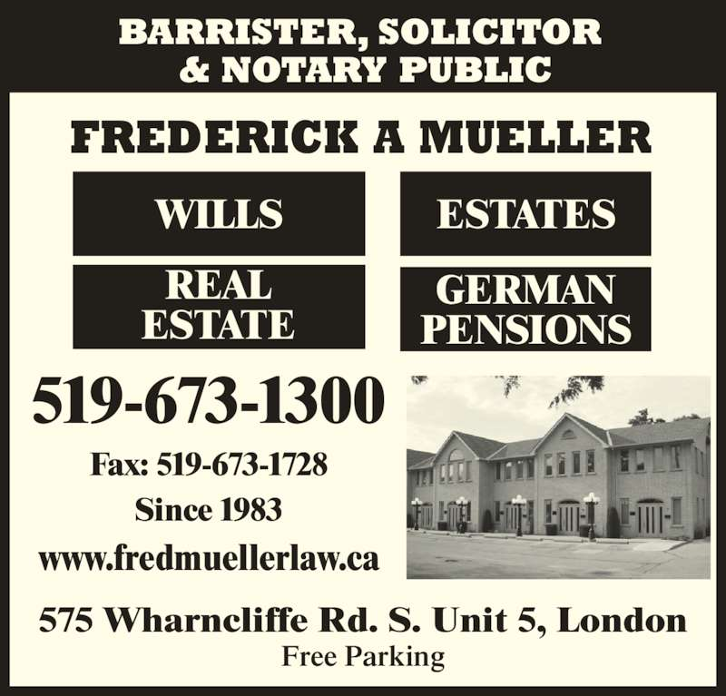Frederick A Mueller (5196731300) - Display Ad - 519-673-1300 Since 1983 www.fredmuellerlaw.ca Fax: 519-673-1728 Free Parking 575 Wharncliffe Rd. S. Unit 5, London FREDERICK A MUELLER WILLS REAL ESTATE ESTATES GERMAN PENSIONS BARRISTER, SOLICITOR  & NOTARY PUBLIC