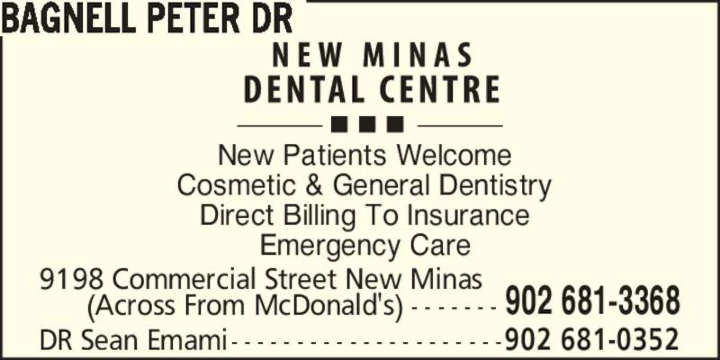 Dr Peter Bagnell (9026813368) - Display Ad - Direct Billing To Insurance Emergency Care New Patients Welcome Cosmetic & General Dentistry BAGNELL PETER DR (Across From McDonald's) - - - - - - - 9198 Commercial Street New Minas 902 681-3368 DR Sean Emami- - - - - - - - - - - - - - - - - - - - -902 681-0352
