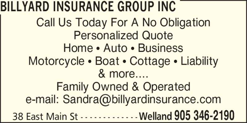 Billyard Insurance Group Inc (9053462190) - Display Ad - Call Us Today For A No Obligation Personalized Quote Home ? Auto ? Business Motorcycle ? Boat ? Cottage ? Liability & more.... Family Owned & Operated 38 East Main St - - - - - - - - - - - - -Welland 905 346-2190 BILLYARD INSURANCE GROUP INC