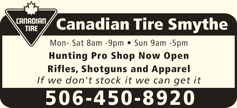 Canadian Tire (506-450-8920) - Display Ad - Rifles, Shotguns and Apparel If we don't stock it we can get it Canadian Tire Smythe 506-450-8920 Mon- Sat 8am -9pm ? Sun 9am -5pm Hunting Pro Shop Now Open