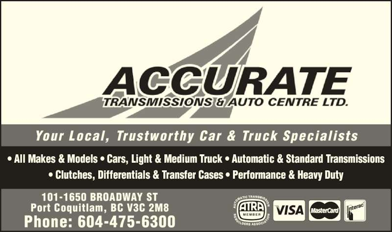 Accurate Transmission & Auto Centre Ltd (604-475-6300) - Display Ad - Your Local,  Trustworthy Car  & Truck Special ists Phone: 604-475-6300 101-1650 BROADWAY ST Port Coquitlam, BC V3C 2M8 ? All Makes & Models ? Cars, Light & Medium Truck ? Automatic & Standard Transmissions ? Clutches, Differentials & Transfer Cases ? Performance & Heavy Duty
