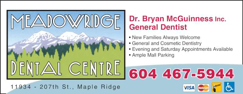 Meadow Ridge Dental Centre (6044675944) - Display Ad - Dr. Bryan McGuinness General Dentist Inc. 1 1 9 3 4  -  2 0 7 t h  S t . ,  M a p l e  R i d g e ? New Families Always Welcome ? General and Cosmetic Dentistry ? Evening and Saturday Appointments Available ? Ample Mall Parking