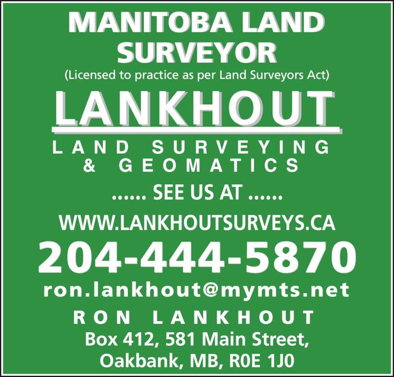 Lankhout Land Surveying & Geomatics M.L.S. Inc (204-444-5870) - Display Ad - Box 412, 581 Main Street, Oakbank, MB, R0E 1J0 MANITOBA LAND SURVEYOR (Licensed to practice as per Land Surveyors Act) R O N  L A N K H O U T ...... SEE US AT ...... 204-444-5870 WWW.LANKHOUTSURVEYS.CA L A N D  S U R V E Y I N G &  G E O M A T I C S