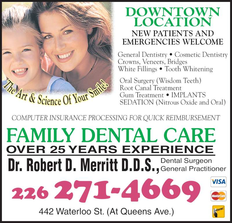 Dr R Merritt & Dr L Tuckwood (5196721360) - Display Ad - mile FAMILY DENTAL CARE OVER 25 YEARS EXPERIENCE Dr. Robert D. Merritt D.D.S.,Dental SurgeonGeneral Practitioner 442 Waterloo St. (At Queens Ave.) COMPUTER INSURANCE PROCESSING FOR QUICK REIMBURSEMENT 226 271-4669 DOWNTOWN LOCATION NEW PATIENTS AND EMERGENCIES WELCOME General Dentistry ? Cosmetic Dentistry Crowns, Veneers, Bridges White Fillings ? Tooth Whitening Oral Surgery (Wisdom Teeth) Root Canal Treatment Gum Treatment ? IMPLANTS SEDATION (Nitrous Oxide and Oral) The Art & Science Of Your S