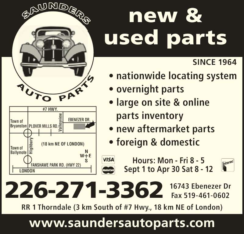 Saunders Auto Parts (519-461-0698) - Display Ad - lle yv ie ig hb ur #7 HWY. Town of Bryanston Va lle yv ie ig hb ur EBENEZER DR. Hours: Mon - Fri 8 - 5 Sept 1 to Apr 30 Sat 8 - 12 (18 km NE OF LONDON) PLOVER MILLS RD. FANSHAWE PARK RD. (HWY 22) LONDON Town of Ballymote ? nationwide locating system ? overnight parts ? large on site & online   parts inventory ? new aftermarket parts ? foreign & domestic 226-271-3362 RR 1 Thorndale (3 km South of #7 Hwy., 18 km NE of London) www.saundersautoparts.com new & used parts SINCE 1964 16743 Ebenezer Dr Fax 519-461-0602 Va W E