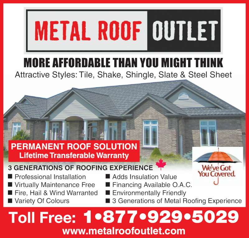 Metal Roof Outlet Inc (5196882512) - Display Ad - Attractive Styles: Tile, Shake, Shingle, Slate & Steel Sheet Adds Insulation Value Financing Available O.A.C. Environmentally Friendly 3 Generations of Metal Roofing Experience 3 GENERATIONS OF ROOFING EXPERIENCE Toll Free: 1?877?929?5029 www.metalroofoutlet.com Professional Installation Virtually Maintenance Free Fire, Hail & Wind Warranted Variety Of Colours Lifetime Transferable Warranty PERMANENT ROOF SOLUTION Attractive Styles: Tile, Shake, Shingle, Slate & Steel Sheet Adds Insulation Value Financing Available O.A.C. Environmentally Friendly 3 Generations of Metal Roofing Experience 3 GENERATIONS OF ROOFING EXPERIENCE Toll Free: 1?877?929?5029 www.metalroofoutlet.com Professional Installation Virtually Maintenance Free Fire, Hail & Wind Warranted Variety Of Colours Lifetime Transferable Warranty PERMANENT ROOF SOLUTION