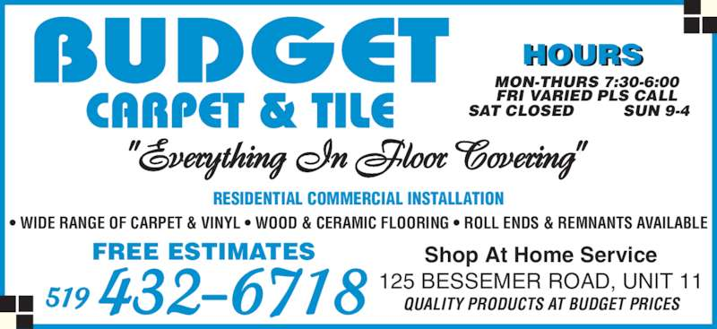 Budget Carpet & Tile (5194326718) - Display Ad - HOURS MON-THURS 7:30-6:00 FRI VARIED PLS CALL SAT CLOSED SUN 9-4 RESIDENTIAL COMMERCIAL INSTALLATION ? WIDE RANGE OF CARPET & VINYL ? WOOD & CERAMIC FLOORING ? ROLL ENDS & REMNANTS AVAILABLE FREE ESTIMATES 519 432-6718 Shop At Home Service125 BESSEMER ROAD, UNIT 11QUALITY PRODUCTS AT BUDGET PRICES