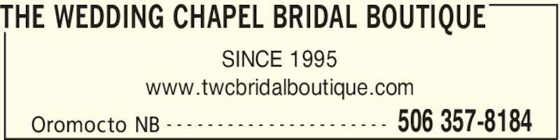 The Wedding Chapel Bridal Boutique (506-357-8184) - Display Ad - THE WEDDING CHAPEL BRIDAL BOUTIQUE Oromocto NB 506 357-8184- - - - - - - - - - - - - - - - - - - - - - SINCE 1995 www.twcbridalboutique.com