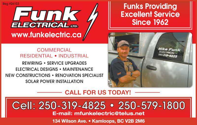 Mike Funk Electrical Ltd (250-579-1800) - Display Ad - NEW CONSTRUCTIONS ? RENOVATION SPECIALIST SOLAR POWER INSTALLATION COMMERCIAL RESIDENTIAL ? INDUSTRIAL www.funkelectric.ca Reg #26103 Cell: 250-319-4825 ? 250-579-1800 Funks Providing Excellent Service CALL FOR US TODAY! REWIRING ? SERVICE UPGRADES Since 1962 134 Wilson Ave. ? Kamloops, BC V2B 2M6 ELECTRICAL DESIGNS ? MAINTENANCE