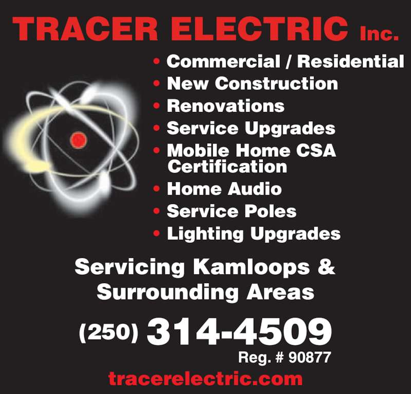Tracer Electric (250-314-4509) - Display Ad - TRACER ELECTRIC Inc. ? Commercial / Residential ? New Construction ? Renovations ? Service Upgrades ? Mobile Home CSA  Certification ? Home Audio ? Service Poles ? Lighting Upgrades Servicing Kamloops & Surrounding Areas tracerelectric.com (250) 314-4509 Reg. # 90877