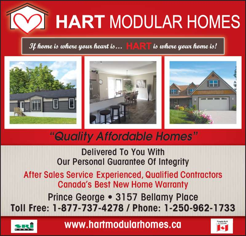 Hart Modular Homes (250-962-1733) - Display Ad - ?Quality Affordable Homes? www.hartmodularhomes.ca After Sales Service Experienced, Qualified Contractors Canada?s Best New Home Warranty Prince George ? 3157 Bellamy Place Toll Free: 1-877-737-4278 / Phone: 1-250-962-1733 Delivered To You With Our Personal Guarantee Of Integrity