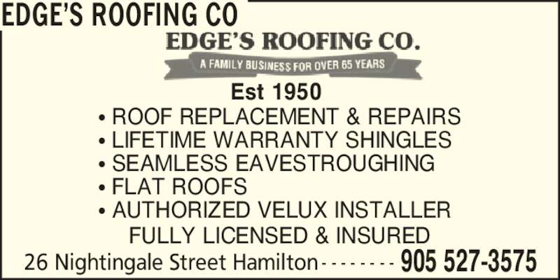 Edge's Roofing Co (905-527-3575) - Display Ad - EDGE?S ROOFING CO 26 Nightingale Street Hamilton 905 527-3575- - - - - - - - ? ROOF REPLACEMENT & REPAIRS ? LIFETIME WARRANTY SHINGLES ? SEAMLESS EAVESTROUGHING ? FLAT ROOFS ? AUTHORIZED VELUX INSTALLER Est 1950 FULLY LICENSED & INSURED