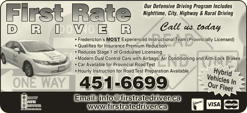 First Rate Driver (506-451-6699) - Display Ad - 451-6699 ? Qualifies for Insurance Premium Reduction ? Reduces Stage 1 of Graduated Licensing ? Modern Dual Control Cars with Airbags, Air Conditioning and Anti-Lock Brakes ? Car Available for Provincial Road Test ? Hourly Instruction for Road Test Preparation Available HybridVehicles InOur Fleet Our Defensive Driving Program Includes Nighttime, City, Highway & Rural Driving www.firstratedriver.ca ? Fredericton?s MOST Experienced Instructional Team (Provincially Licensed)
