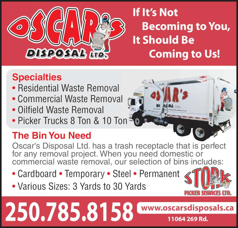 Oscar's Disposal Ltd (250-785-8158) - Display Ad - If It?s Not     Becoming to You, It Should Be        Coming to Us! Specialties ? Residential Waste Removal ? Commercial Waste Removal ? Oilfield Waste Removal ? Picker Trucks 8 Ton & 10 Ton The Bin You Need Oscar's Disposal Ltd. has a trash receptacle that is perfect for any removal project. When you need domestic or commercial waste removal, our selection of bins includes: ? Cardboard ? Temporary ? Steel ? Permanent ? Various Sizes: 3 Yards to 30 Yards 250.785.8158 www.oscarsdisposals.ca11064 269 Rd.