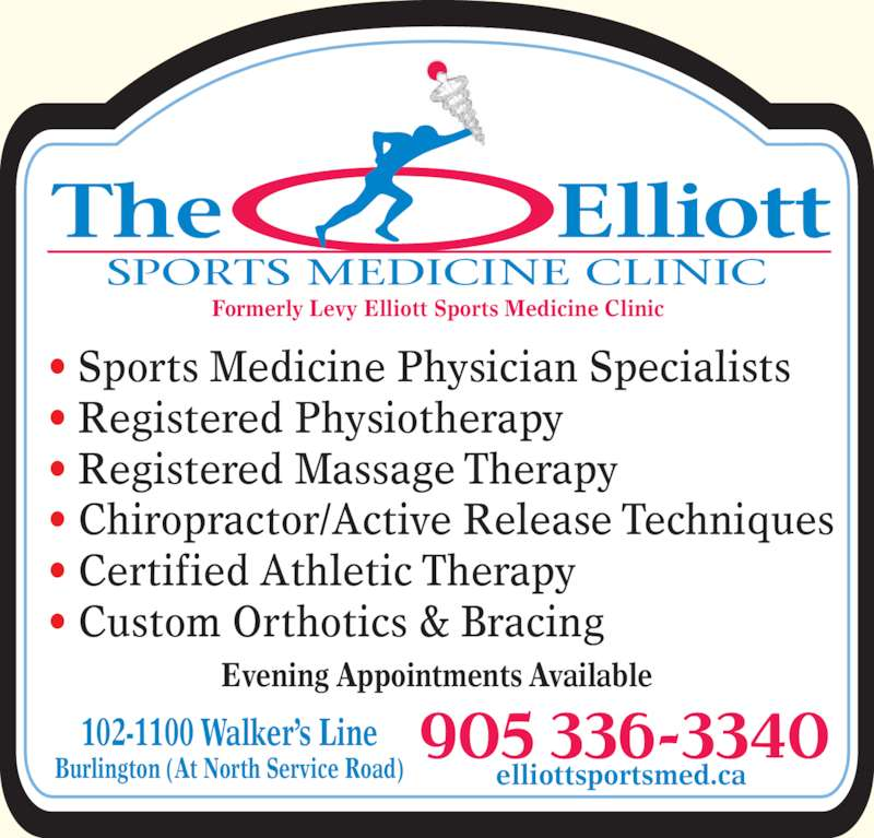 The Elliott Sports Medicine Clinic (905-336-3340) - Display Ad - SPORTS MEDICINE CLINIC ? Sports Medicine Physician Specialists Formerly Levy Elliott Sports Medicine Clinic ? Registered Physiotherapy ? Registered Massage Therapy ? Chiropractor/Active Release Techniques ? Certified Athletic Therapy ? Custom Orthotics & Bracing Evening Appointments Available 102-1100 Walker?s Line Burlington (At North Service Road) elliottsportsmed.ca