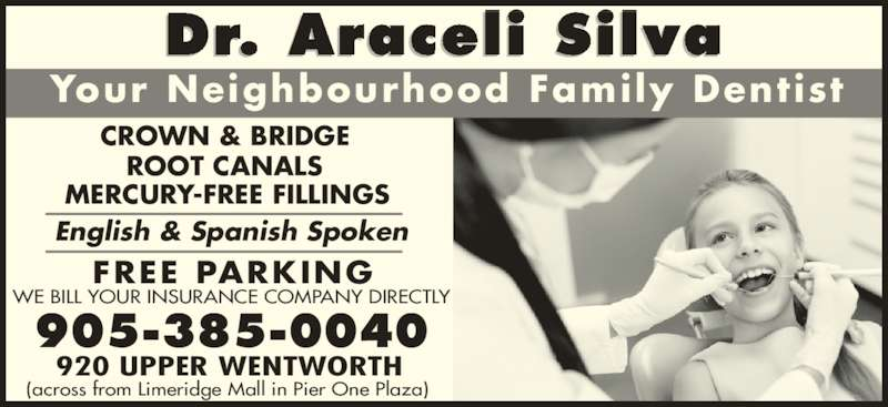 Dr Silva O Araceli (9053850040) - Display Ad - English & Spanish Spoken ROOT CANALS 905-385-0040 Dr. Araceli Silva Your Neighbourhood Family Dentist CROWN & BRIDGE 920 UPPER WENTWORTH (across from Limeridge Mall in Pier One Plaza) WE BILL YOUR INSURANCE COMPANY DIRECTLY MERCURY-FREE FILLINGS FREE PARKING