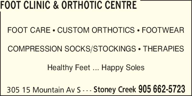 Foot Clinic & Orthotic Centre (905-662-5723) - Display Ad - 305 15 Mountain Av S - - - 905 662-5723Stoney Creek FOOT CLINIC & ORTHOTIC CENTRE FOOT CARE ? CUSTOM ORTHOTICS ? FOOTWEAR COMPRESSION SOCKS/STOCKINGS ? THERAPIES Healthy Feet ... Happy Soles