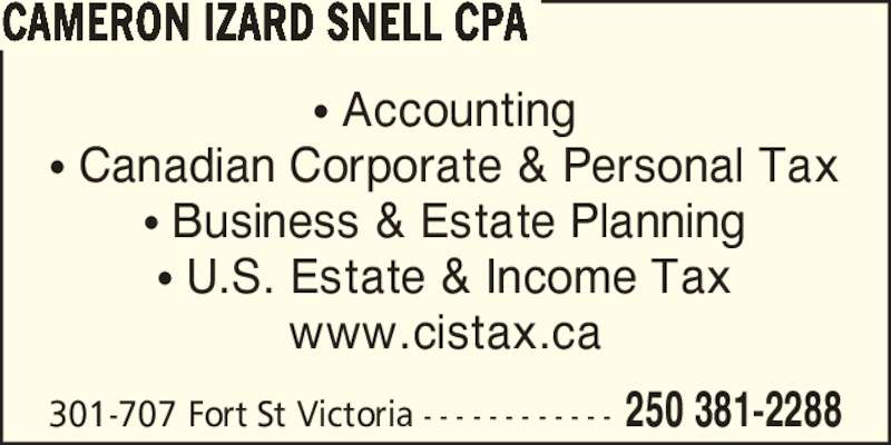 CIS Services Ltd (250-381-2288) - Display Ad - ? Accounting ? Canadian Corporate & Personal Tax ? Business & Estate Planning ? U.S. Estate & Income Tax www.cistax.ca 301-707 Fort St Victoria - - - - - - - - - - - - 250 381-2288 CAMERON IZARD SNELL CPA