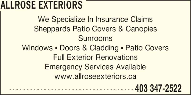 Allrose Exteriors (403-347-2522) - Display Ad - ALLROSE EXTERIORS 403 347-2522- - - - - - - - - - - - - - - - - - - - - - - - - - - - - - - - - - - - We Specialize In Insurance Claims Sheppards Patio Covers & Canopies Sunrooms Windows ? Doors & Cladding ? Patio Covers Full Exterior Renovations Emergency Services Available www.allroseexteriors.ca