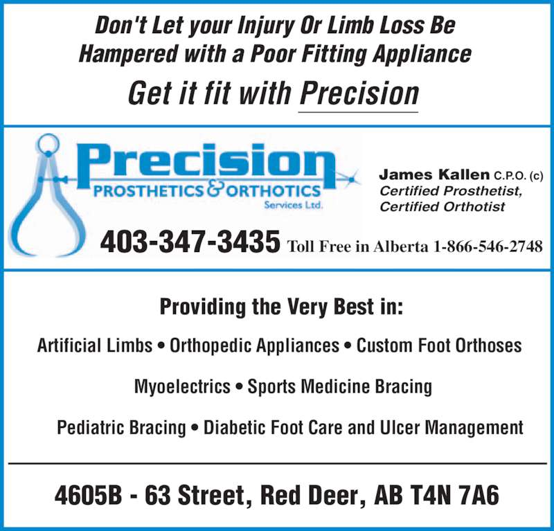 Precision Prosthetics Orthotics Services Ltd (403-347-3435) - Display Ad - 403-347-3435 Toll Free in Alberta 1-866-546-2748  James Kallen C.P.O. (c)  Certified Prosthetist,  Certified Orthotist  Providing the Very Best in:   Pediatric Bracing ? Diabetic Foot Care and Ulcer Management  Artificial Limbs ? Orthopedic Appliances ? Custom Foot Orthoses Myoelectrics ? Sports Medicine Bracing   Get it fit with Precision    Pediatric Bracing ? Diabetic Foot Care and Ulcer Management  Artificial Li bs ? Orthopedic Appliances ? Custo  Foot Orthoses Myoelectrics ? Sports Medicine Bracing   Providing the Very Best in:  Don't Let your Injury Or Limb Loss Be  Hampered with a Poor Fitting Appliance  4605B - 63 Street, Red Deer, AB T4N 7A6