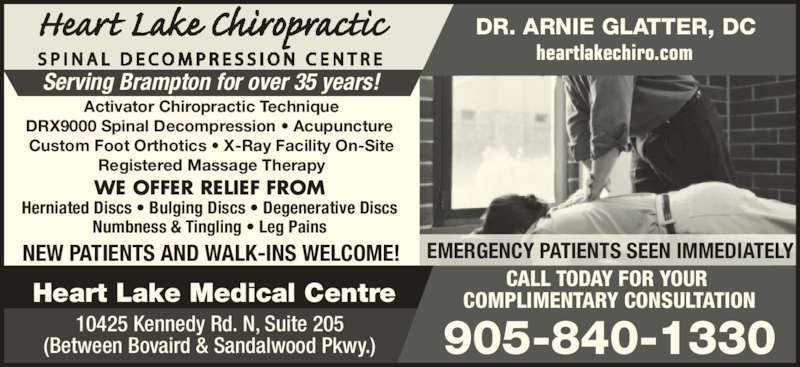 Heart Lake Chiropractic Clinic (905-840-1330) - Display Ad - (Between Bovaird & Sandalwood Pkwy.) heartlakechiro.com DR. ARNIE GLATTER, DC Serving Brampton for over 35 years! CALL TODAY FOR YOUR  COMPLIMENTARY CONSULTATION 905-840-1330 EMERGENCY PATIENTS SEEN IMMEDIATELY Activator Chiropractic Technique DRX9000 Spinal Decompression ? Acupuncture  Custom Foot Orthotics ? X-Ray Facility On-Site Registered Massage Therapy WE OFFER RELIEF FROM Herniated Discs ? Bulging Discs ? Degenerative Discs Numbness & Tingling ? Leg Pains NEW PATIENTS AND WALK-INS WELCOME! Heart Lake Medical Centre 10425 Kennedy Rd. N, Suite 205