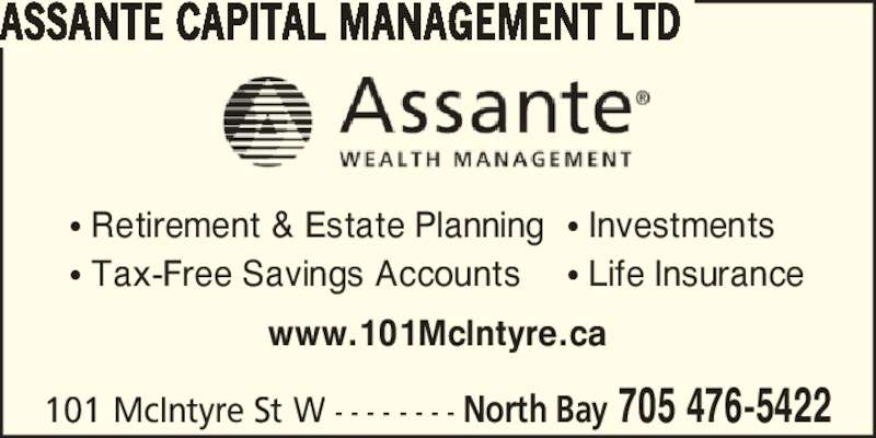 Assante Wealth Management (7054765422) - Display Ad - 101 McIntyre St W - - - - - - - - North Bay 705 476-5422 ASSANTE CAPITAL MANAGEMENT LTD www.101McIntyre.ca ? Retirement & Estate Planning ? Tax-Free Savings Accounts ? Life Insurance ? Investments