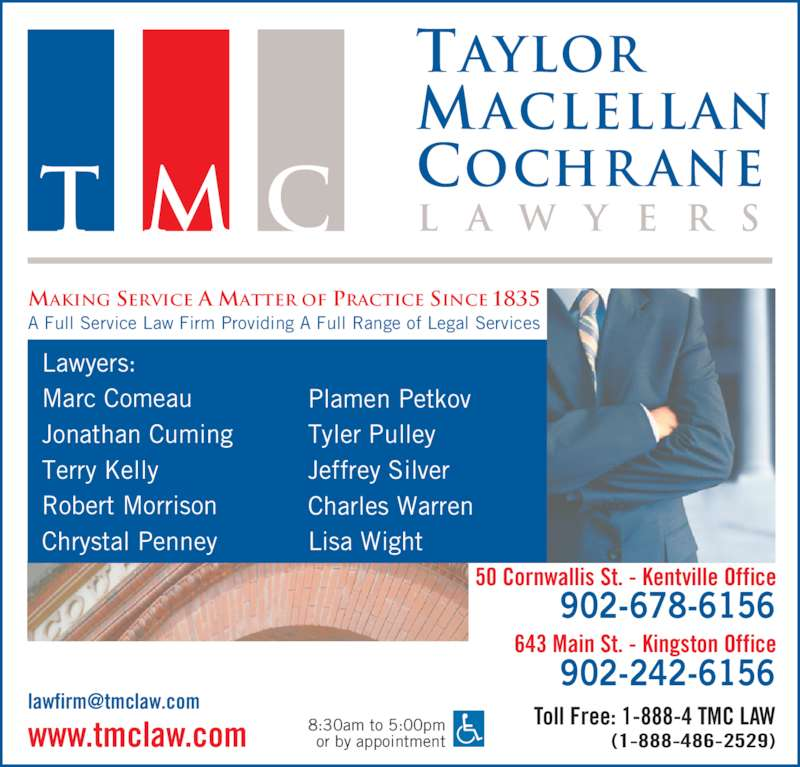 Taylor MacLellan Cochrane Lawyers (9026786156) - Display Ad - Cochr ane l a w y e r sT M C MAKING SERVICE A MATTER OF PRACTICE SINCE 1835 Maclellan A Full Service Law Firm Providing A Full Range of Legal Services 8:30am to 5:00pm or by appointment 50 Cornwallis St. - Kentville Office Toll Free: 1-888-4 TMC LAW (1-888-486-2529)www.tmclaw.com 902-678-6156 643 Main St. - Kingston Office 902-242-6156 Lawyers: Marc Comeau Jonathan Cuming Terry Kelly Robert Morrison Chrystal Penney Plamen Petkov Tyler Pulley Jeffrey Silver Charles Warren Lisa Wight Taylor