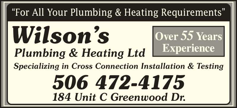 Wilson's Plumbing & Heating Ltd (506-472-4175) - Display Ad - ?For All Your Plumbing & Heating Requirements? 184 Unit C Greenwood Dr. Plumbing & Heating Ltd Wilson?s Specializing in Cross Connection Installation & Testing 506 472-4175 Over 55 Years Experience