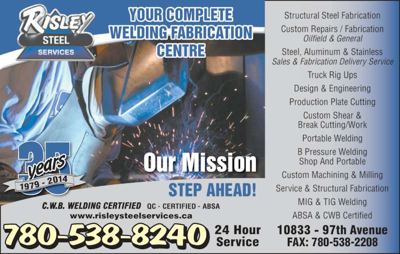 Risley Steel Services (780-538-8240) - Display Ad - Portable Welding B Pressure Welding Shop And Portable Custom Machining & Milling Service & Structural Fabrication MIG & TIG Welding ABSA & CWB Certified 780-538-8240 YOUR COMPLETE WELDING FABRICATION CENTRE FAX: 780-538-2208 Our Mission STEP AHEAD! www.risleysteelservices.ca 351979 - 2014 Structural Steel Fabrication Custom Repairs / Fabrication Oilfield & General Steel, Aluminum & Stainless Sales & Fabrication Delivery Service Truck Rig Ups Design & Engineering Production Plate Cutting Custom Shear & Break Cutting/Work