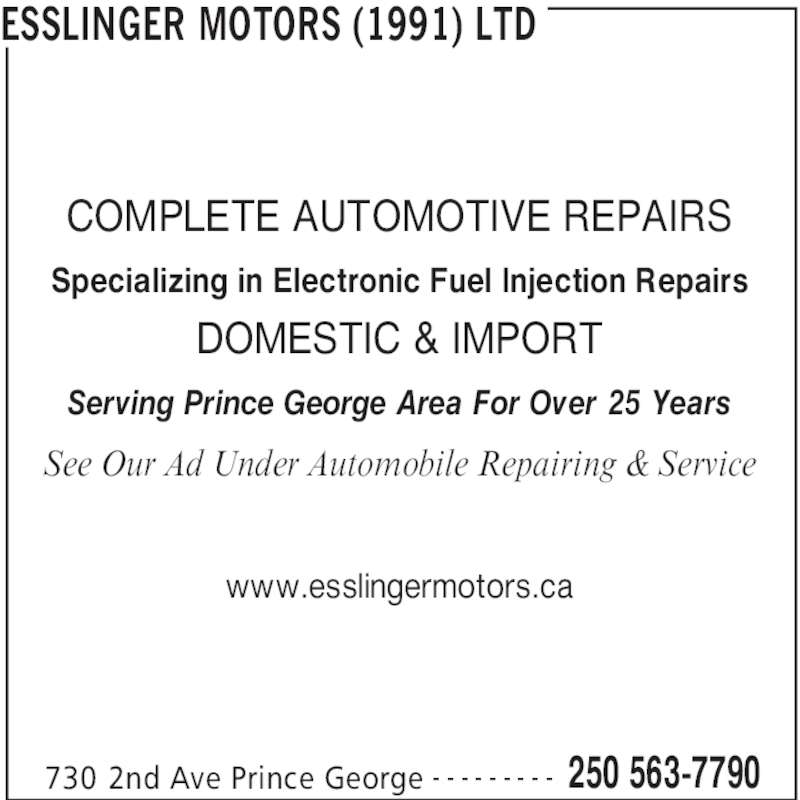 Esslinger Motors (1991) Ltd (250-563-7790) - Display Ad - 730 2nd Ave Prince George 250 563-7790- - - - - - - - - COMPLETE AUTOMOTIVE REPAIRS Specializing in Electronic Fuel Injection Repairs DOMESTIC & IMPORT Serving Prince George Area For Over 25 Years See Our Ad Under Automobile Repairing & Service www.esslingermotors.ca ESSLINGER MOTORS (1991) LTD