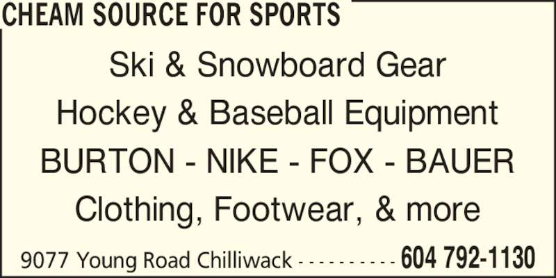 Cheam Source For Sports (604-792-1130) - Display Ad - CHEAM SOURCE FOR SPORTS 9077 Young Road Chilliwack - - - - - - - - - - 604 792-1130 Ski & Snowboard Gear Hockey & Baseball Equipment BURTON - NIKE - FOX - BAUER Clothing, Footwear, & more