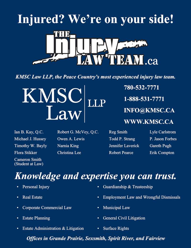 KMSC Law LLP (780-532-7771) - Display Ad - ? Estate Planning ? General Civil Litigation ? Estate Administration & Litigation ? Surface Rights Offices in Grande Prairie, Sexsmith, Spirit River, and Fairview Ian B. Kay, Q.C. Michael J. Hussey Timothy W. Bayly Flora Stikker Cameron Smith (Student at Law) Robert G. McVey, Q.C. Owen A. Lewis Narnia King Christina Lee Reg Smith Todd P. Strang Jennifer Laverick Robert Pearce Lyle Carlstrom P. Jason Forbes Gareth Pugh Erik Compton 1-888-531-7771 WWW.KMSC.CA Knowledge and expertise you can trust. ? Personal Injury ? Guardianship & Trusteeship ? Real Estate ? Employment Law and Wrongful Dismissals ? Corporate Commercial Law ? Municipal Law Injured? We?re on your side! KMSC Law LLP, the Peace Country?s most experienced injury law team. 780-532-7771