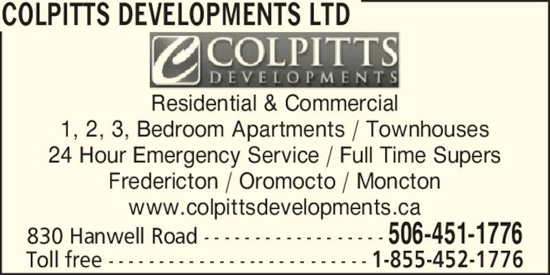 Colpitts Developments Ltd (506-451-1776) - Display Ad - COLPITTS DEVELOPMENTS LTD Residential & Commercial 1, 2, 3, Bedroom Apartments / Townhouses 24 Hour Emergency Service / Full Time Supers Fredericton / Oromocto / Moncton www.colpittsdevelopments.ca 830 Hanwell Road - - - - - - - - - - - - - - - - - - 506-451-1776 Toll free - - - - - - - - - - - - - - - - - - - - - - - - - - 1-855-452-1776