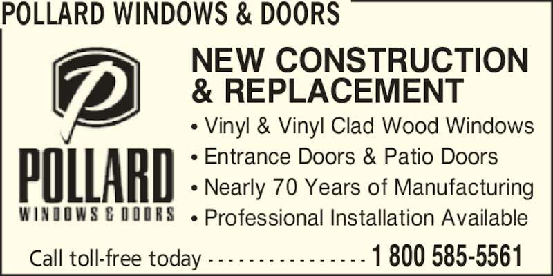 Pollard Windows & Doors (905-634-2365) - Display Ad - NEW CONSTRUCTION & REPLACEMENT ? Entrance Doors & Patio Doors ? Nearly 70 Years of Manufacturing ? Professional Installation Available POLLARD WINDOWS & DOORS Call toll-free today - - - - - - - - - - - - - - - - 1 800 585-5561 ? Vinyl & Vinyl Clad Wood Windows