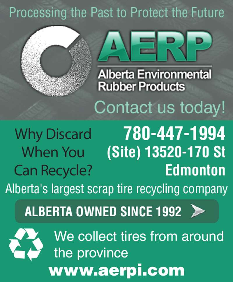 Alberta Environmental Rubber Products (780-447-1994) - Display Ad - When You Can Recycle? Processing the Past to Protect the Future Alberta's largest scrap tire recycling company www.aerpi.com Contact us today! We collect tires from around the province 780-447-1994 ALBERTA OWNED SINCE 1992 (Site) 13520-170 St Edmonton Why Discard