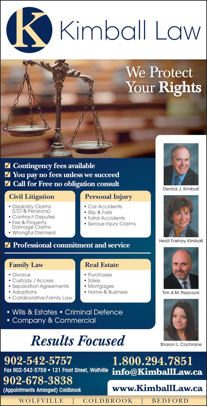 Kimball Law (9025425757) - Display Ad - Results Focused 1.800.294.7851 www.KimballLaw.ca 902-542-5757 Fax 902-542-5759 ? 121 Front Street, Wolfville 902-678-3838 (Appointments Arranged) Coldbrook W O L F V I L L E    |    C O L D B R O O K    |    B E D F O R D ? Wills & Estates ? Criminal Defence ? Company & Commercial Civil Litigation ? Disability Claims    (LTD & Pensions) ? Fire & Property    Damage Claims ? Wrongful Dismissal Personal Injury ? Car Accidents ? Slip & Falls ? Fatal Accidents ? Serious Injury Claims Family Law ? Divorce ? Custody / Access ? Separation Agreements ? Contract Disputes ? Adoptions ? Collaborative Family Law Real Estate ? Purchases ? Sales ? Mortgages Professional commitment and service? Contingency fees available You pay no fees unless we succeed Call for Free no obligation consult We Protect Your Rights Heidi Foshay Kimball Tim A.M. Peacock Sharon L. Cochrane Derrick J. Kimball ? Home & Business