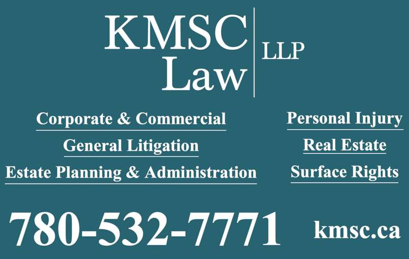 KMSC Law LLP (7805327771) - Display Ad - Injured? We?re on your side! Knowledge and expertise you can trust. Offices in Grande Prairie, Sexsmith, Spirit River, and Fairview Ian B. Kay, Q.C. Michael J. Hussey Timothy W. Bayly Flora Stikker Jennifer Laverick Todd P. Strang Reg Smith Robert Pearce Narnia King Owen A. Lewis Robert G. McVey, Q.C. Christina Lee Lyle Carlstrom Gareth Pugh Erik Compton P. Jason Forbes Cameron Smith (student at Law) KMSC Law LLP, the Peace Country?s most experienced injury law team. WWW.KMSC.CA780-532-7771 1-888-531-7771 ?   Personal Injury ?   Real Estate ?   Corporate Commercial Law ?   Estate Planning ?   Estate Administration & Litigation ?   Guardianship & Trusteeship ?   Employment Law and Wrongful Dismissals ?   Municipal Law ?   General Civil Litigation ?   Surface Rights