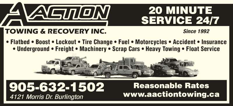 A Action Towing & Recovery (905-632-1502) - Display Ad - 20 MINUTE SERVICE 24/7 Reasonable Rates Since 1992 905-632-1502 4121 Morris Dr. Burlington ? Flatbed ? Boost ? Lockout ? Tire Change ? Fuel ? Motorcycles ? Accident ? Insurance ? Underground ? Freight ? Machinery ? Scrap Cars ? Heavy Towing ? Float Service www.aactiontowing.ca