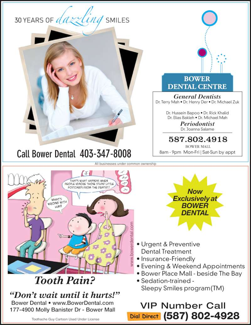 Bower Dental Centre (403-347-8008) - Display Ad - 587.802.4918 8am - 9pm  Mon-Fri | Sat-Sun by appt Bower Dental ? www.BowerDental.com 177-4900 Molly Banister Dr - Bower Mall Now Exclusively at BOWER DENTAL VIP Number Call (587) 802-4928 ?Don?t wait until it hurts!? ? Urgent & Preventive    Dental Treatment ? Insurance-Friendly ? Evening & Weekend Appointments ? Bower Place Mall - beside The Bay ? Sedation-trained -    Sleepy Smiles program(TM)  bo rd en ta l.c om All businesses under common ownership Call Bower Dental  403-347-8008 Tooth Pain? BOWER MALL Toothache Guy Cartoon Used Under License 30 General Dentists Dr. Terry Mah ? Dr. Henry Der ? Dr. Michael Zuk Dr. Hussein Bapoo ? Dr. Rick Khalid Dr. Elias Bakleh ? Dr. Michael Mah Periodontist Dr. Joanna Salame