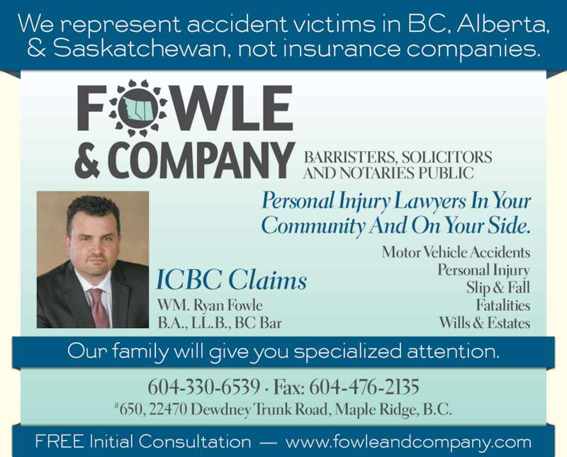 Fowle & Co (6044762130) - Display Ad - WM. Ryan Fowle B.A., LL.B., BC Bar Personal Injur y Lawyers In Your Communit y And On Your Side. Motor Vehicle Accidents Personal Injury Slip & Fall Fatalities Wills & Estates BARRISTERS, SOLICITORS AND NOTARIES PUBLIC 604-330-6539 ? Fax: 604-476-2135 #650, 22470 Dewdney Trunk Road, Maple Ridge, B.C. ICBC Claims