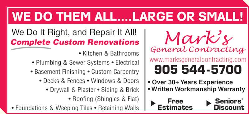 Mark's General Contracting (905-544-5700) - Display Ad - Free Estimates Seniors' Discount 905 544-5700 www.marksgeneralcontracting.com ? Over 30+ Years Experience  ? Written Workmanship Warranty Complete Custom Renovations WE DO THEM ALL....LARGE OR SMALL! We Do It Right, and Repair It All! ? Kitchen & Bathrooms ? Plumbing & Sewer Systems ? Electrical ? Basement Finishing ? Custom Carpentry ? Decks & Fences ? Windows & Doors ? Foundations & Weeping Tiles ? Retaining Walls ? Drywall & Plaster ? Siding & Brick ? Roofing (Shingles & Flat)
