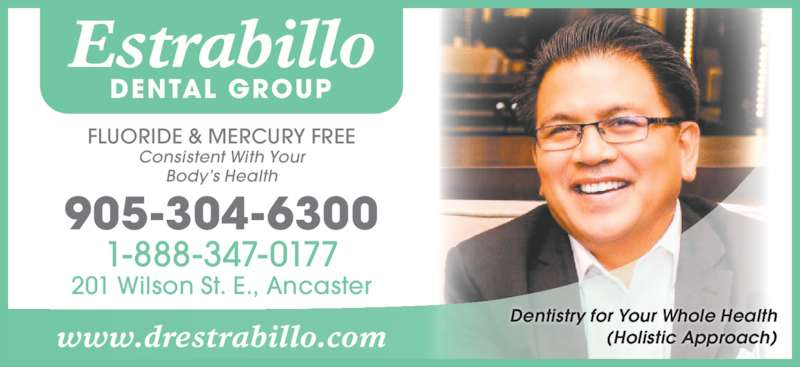 Estrabillo Dental Group (9053046300) - Display Ad - Estrabillo DENTAL GROUP 905-304-6300 1-888-347-0177 201 Wilson St. E., Ancaster FLUORIDE & MERCURY FREE Consistent With Your Body?s Health www.drestrabillo.com Dentistry for Your Whole Health (Holistic Approach)