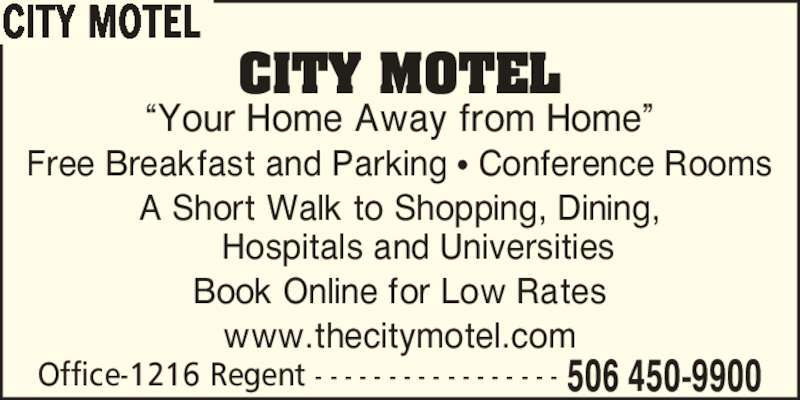 City Motel (506-450-9900) - Display Ad - CITY MOTEL Office-1216 Regent - - - - - - - - - - - - - - - - - 506 450-9900 ?Your Home Away from Home? Free Breakfast and Parking ? Conference Rooms A Short Walk to Shopping, Dining, Hospitals and Universities www.thecitymotel.com Book Online for Low Rates