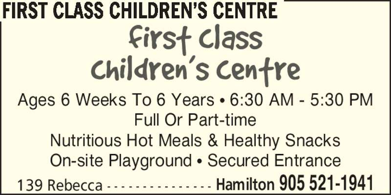 First Class Children's Centre (905-521-1941) - Display Ad - FIRST CLASS CHILDREN?S CENTRE Ages 6 Weeks To 6 Years ? 6:30 AM - 5:30 PM Full Or Part-time Nutritious Hot Meals & Healthy Snacks On-site Playground ? Secured Entrance Hamilton  905 521-1941139 Rebecca - - - - - - - - - - - - - - -