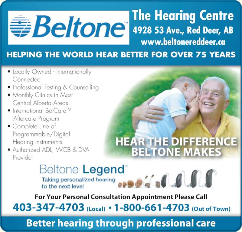 Beltone The Hearing Centre (403-347-4703) - Display Ad - For Your Personal Consultation Appointment Please Call ? Locally Owned - Internationally    Connected ? Professional Testing & Counselling ? Monthly Clinics in Most    Central Alberta Areas ? International BelCareTM  Aftercare Program ? Complete Line of    Programmable/Digital Hearing Instruments ? Authorized ADL, WCB & DVA    Provider HEAR THE DIFFERENCE BELTONE MAKES HELPING THE WORLD HEAR BETTER FOR OVER 75 YEARS  403-347-4703 (Local)  ? 1-800-661-4703 (Out of Town) Better hearing through professional care 4928 53 Ave., Red Deer, AB www.beltonereddeer.ca The Hearing Centre